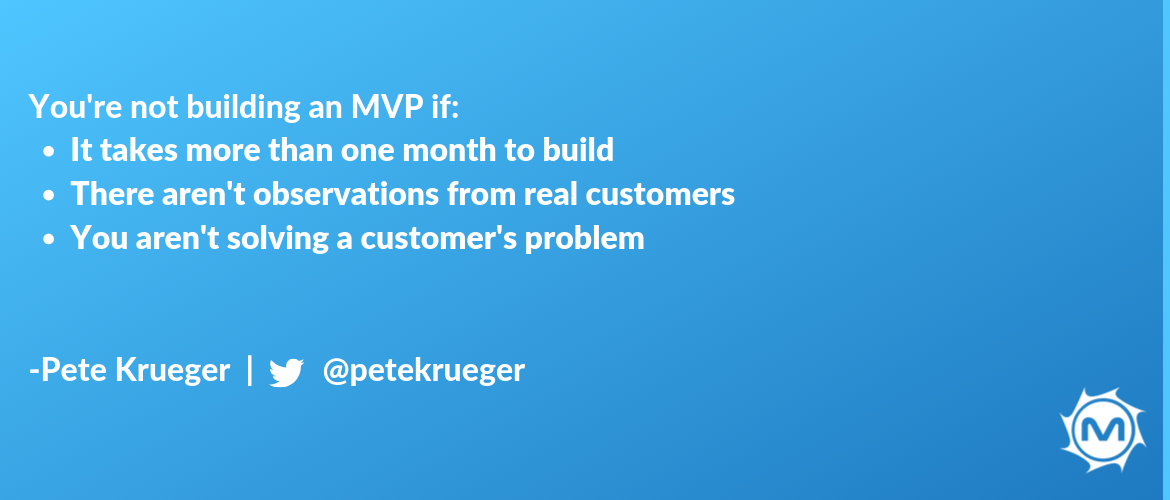 Takeaway #2- You're not building an MVP if takes more than one month to build and there aren't observations from real customers