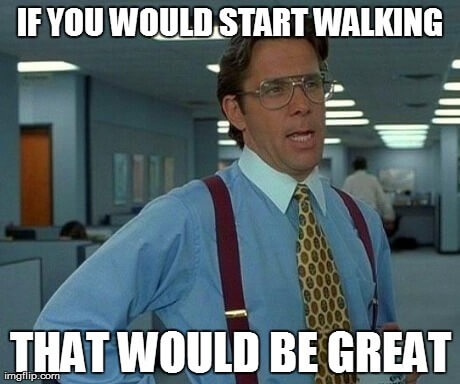 If you could start Walking that would be great Meme