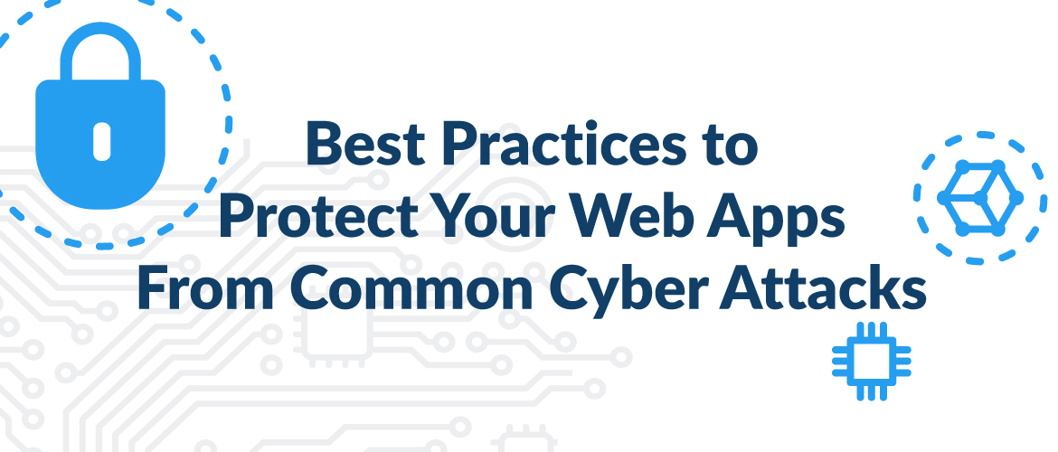 Cybersecurity: Best Practices to Protect Your Web Apps From Common Cyber Attacks